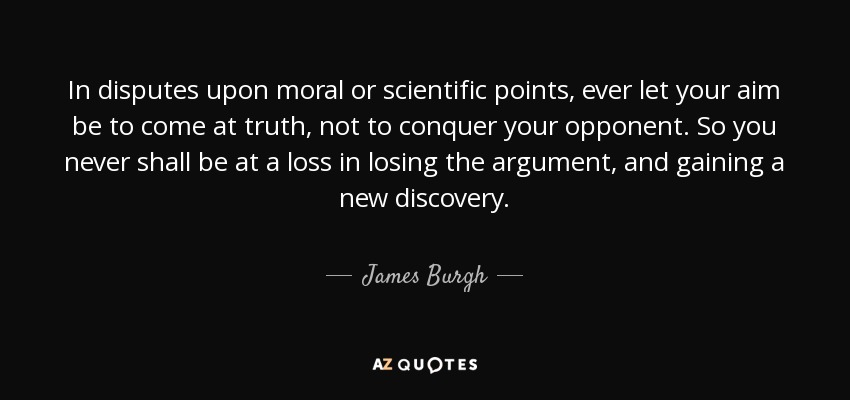In disputes upon moral or scientific points, ever let your aim be to come at truth, not to conquer your opponent. So you never shall be at a loss in losing the argument, and gaining a new discovery. - James Burgh