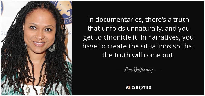 In documentaries, there's a truth that unfolds unnaturally, and you get to chronicle it. In narratives, you have to create the situations so that the truth will come out. - Ava DuVernay