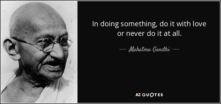 In doing something, do it with love or never do it at all. - Mahatma Gandhi