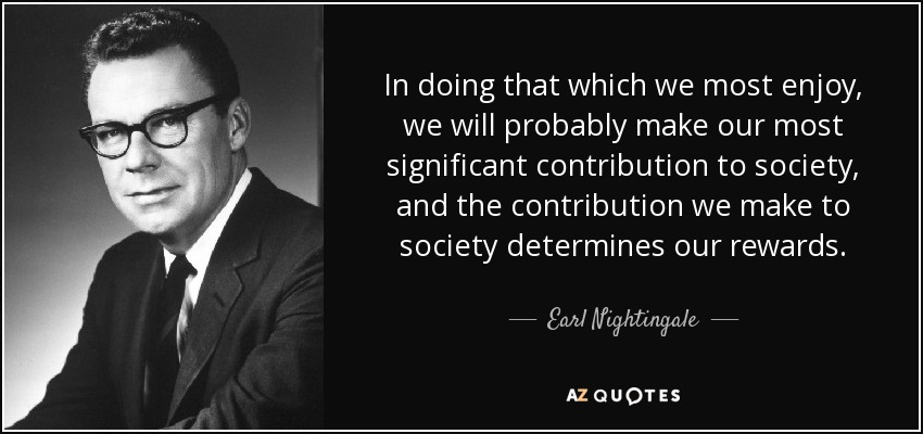 In doing that which we most enjoy, we will probably make our most significant contribution to society, and the contribution we make to society determines our rewards. - Earl Nightingale