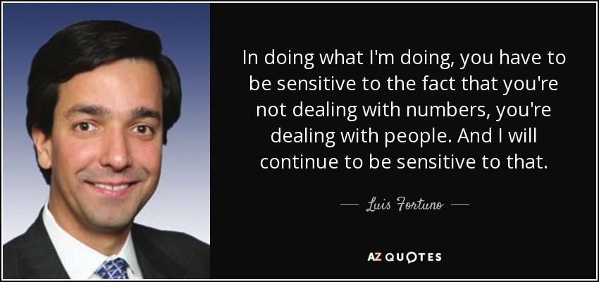 In doing what I'm doing, you have to be sensitive to the fact that you're not dealing with numbers, you're dealing with people. And I will continue to be sensitive to that. - Luis Fortuno