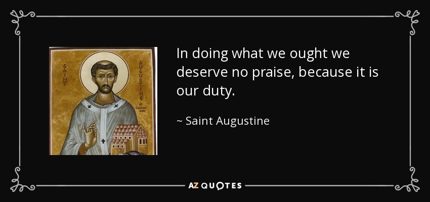 In doing what we ought we deserve no praise, because it is our duty. - Saint Augustine