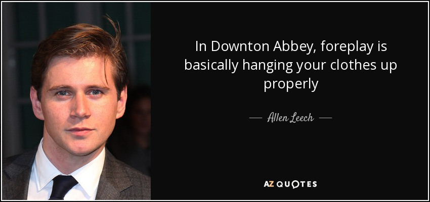 In Downton Abbey, foreplay is basically hanging your clothes up properly - Allen Leech