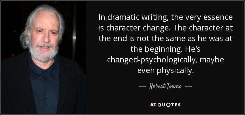 In dramatic writing, the very essence is character change. The character at the end is not the same as he was at the beginning. He's changed-psychologically, maybe even physically. - Robert Towne