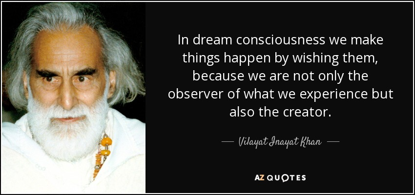 In dream consciousness we make things happen by wishing them, because we are not only the observer of what we experience but also the creator. - Vilayat Inayat Khan