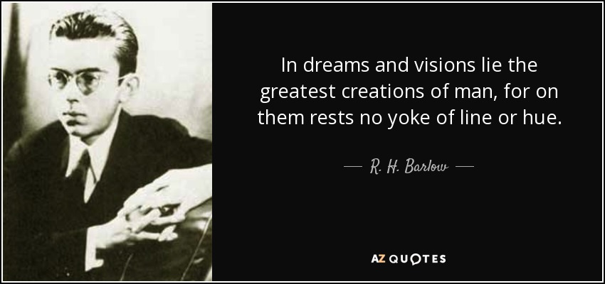 In dreams and visions lie the greatest creations of man, for on them rests no yoke of line or hue. - R. H. Barlow