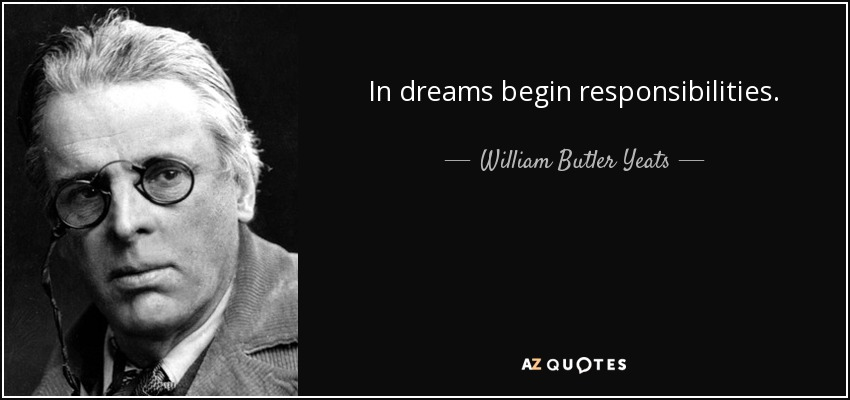 In dreams begin responsibilities. - William Butler Yeats