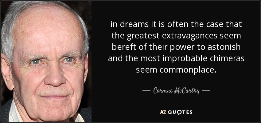 in dreams it is often the case that the greatest extravagances seem bereft of their power to astonish and the most improbable chimeras seem commonplace. - Cormac McCarthy