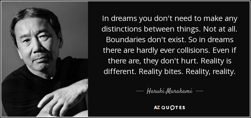 In dreams you don't need to make any distinctions between things. Not at all. Boundaries don't exist. So in dreams there are hardly ever collisions. Even if there are, they don't hurt. Reality is different. Reality bites. Reality, reality. - Haruki Murakami