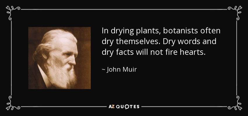 In drying plants, botanists often dry themselves. Dry words and dry facts will not fire hearts. - John Muir