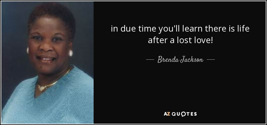 in due time you'll learn there is life after a lost love! - Brenda Jackson