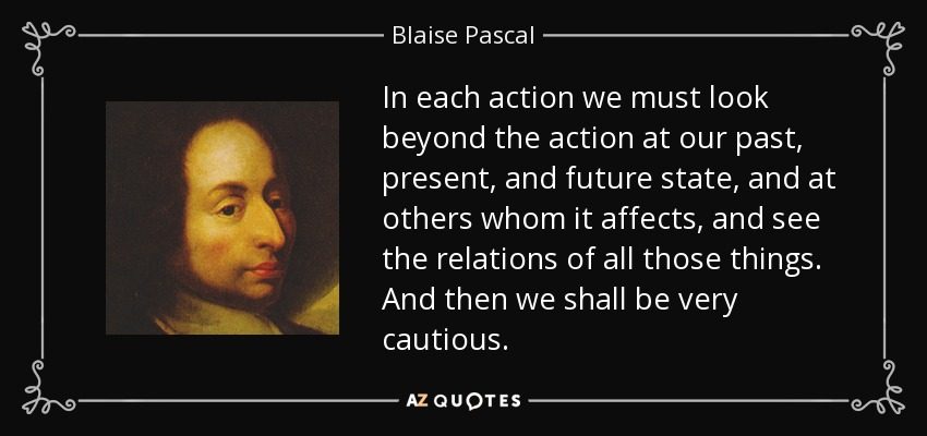 In each action we must look beyond the action at our past, present, and future state, and at others whom it affects, and see the relations of all those things. And then we shall be very cautious. - Blaise Pascal