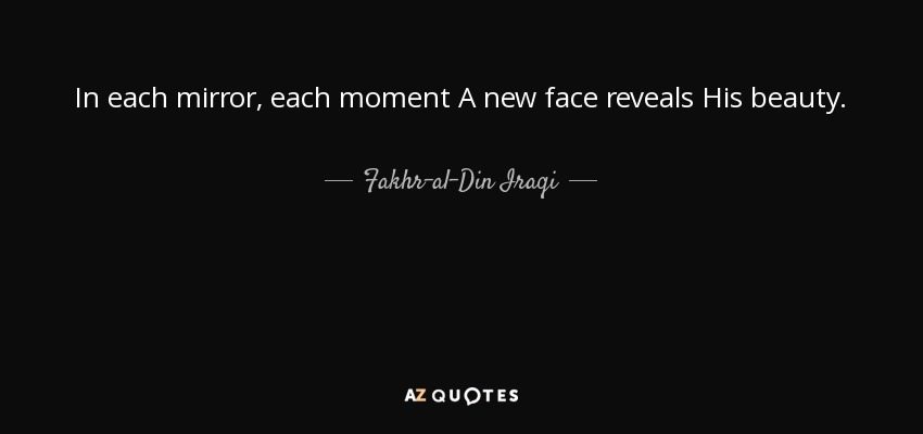 In each mirror, each moment A new face reveals His beauty. - Fakhr-al-Din Iraqi