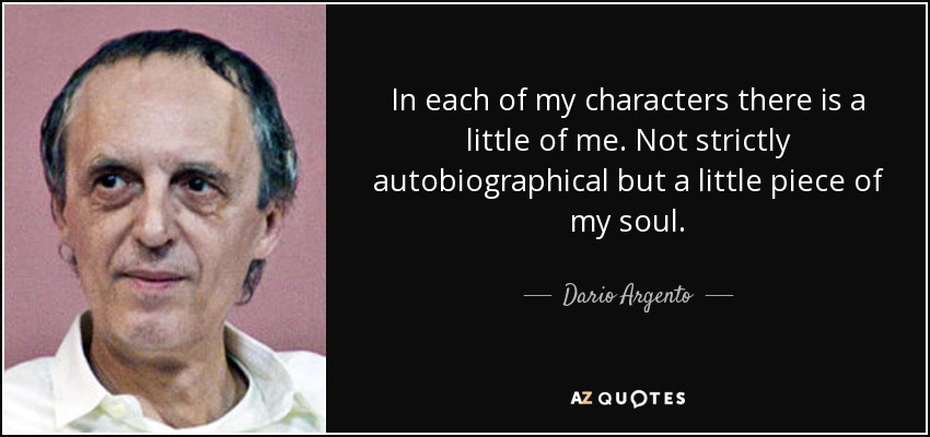 In each of my characters there is a little of me. Not strictly autobiographical but a little piece of my soul. - Dario Argento