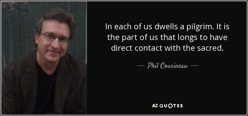 In each of us dwells a pilgrim. It is the part of us that longs to have direct contact with the sacred. - Phil Cousineau