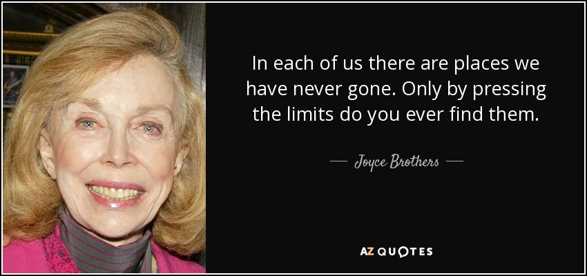 In each of us there are places we have never gone. Only by pressing the limits do you ever find them. - Joyce Brothers