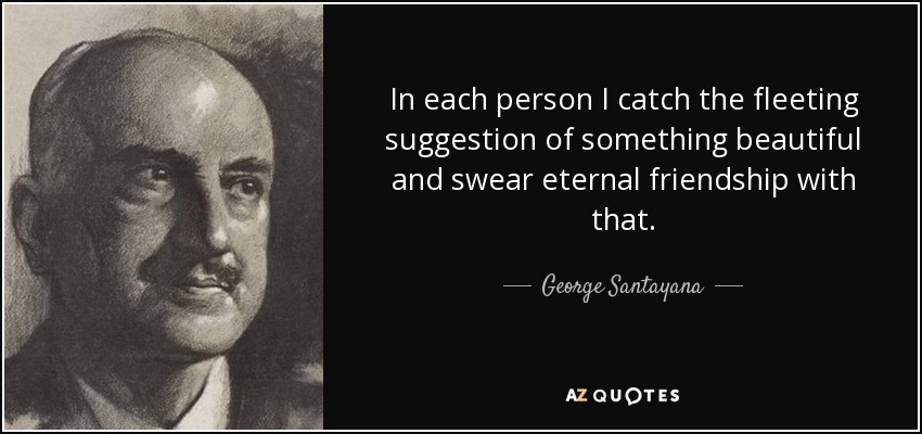 In each person I catch the fleeting suggestion of something beautiful and swear eternal friendship with that. - George Santayana