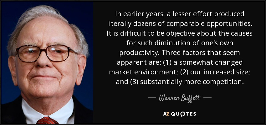 In earlier years, a lesser effort produced literally dozens of comparable opportunities. It is difficult to be objective about the causes for such diminution of one's own productivity. Three factors that seem apparent are: (1) a somewhat changed market environment; (2) our increased size; and (3) substantially more competition. - Warren Buffett