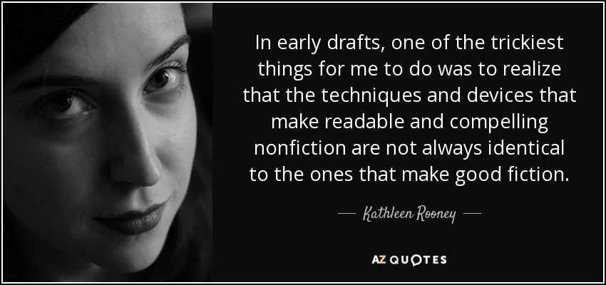 In early drafts, one of the trickiest things for me to do was to realize that the techniques and devices that make readable and compelling nonfiction are not always identical to the ones that make good fiction. - Kathleen Rooney