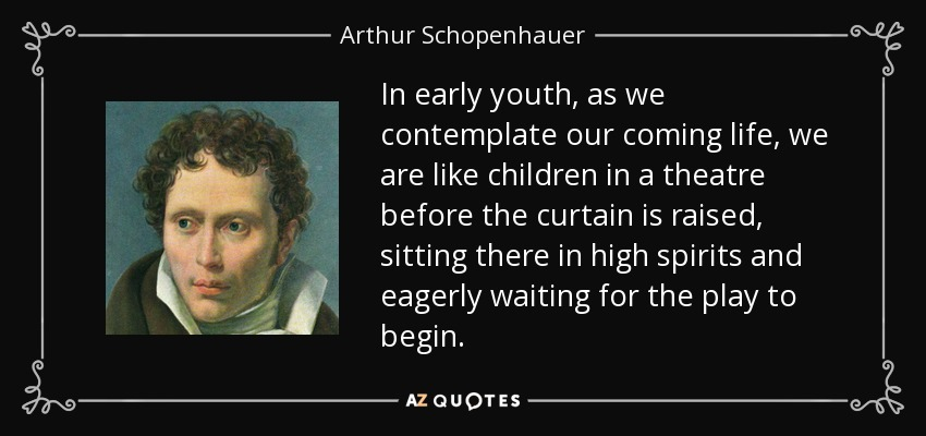 In early youth, as we contemplate our coming life, we are like children in a theatre before the curtain is raised, sitting there in high spirits and eagerly waiting for the play to begin. - Arthur Schopenhauer