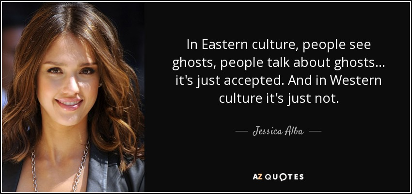 In Eastern culture, people see ghosts, people talk about ghosts... it's just accepted. And in Western culture it's just not. - Jessica Alba