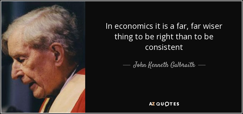 In economics it is a far, far wiser thing to be right than to be consistent - John Kenneth Galbraith
