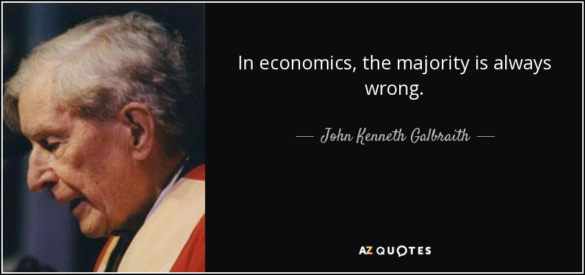 In economics, the majority is always wrong. - John Kenneth Galbraith
