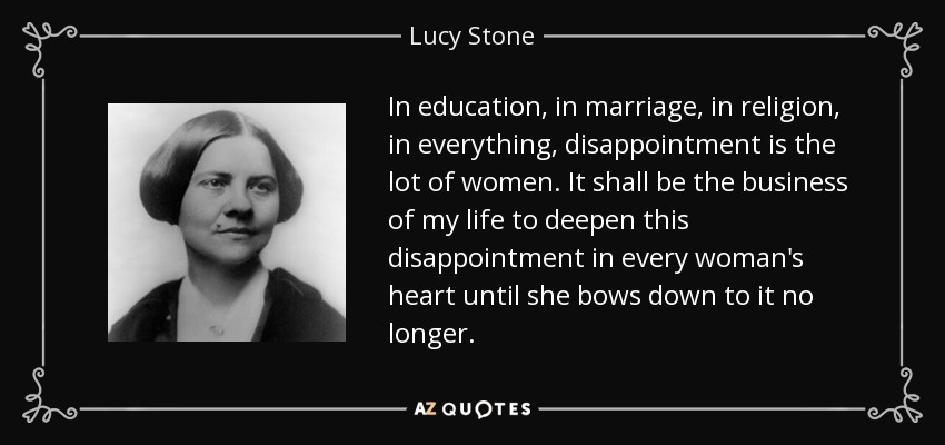 In education, in marriage, in religion, in everything, disappointment is the lot of women. It shall be the business of my life to deepen this disappointment in every woman's heart until she bows down to it no longer. - Lucy Stone