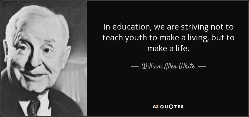 In education, we are striving not to teach youth to make a living, but to make a life. - William Allen White