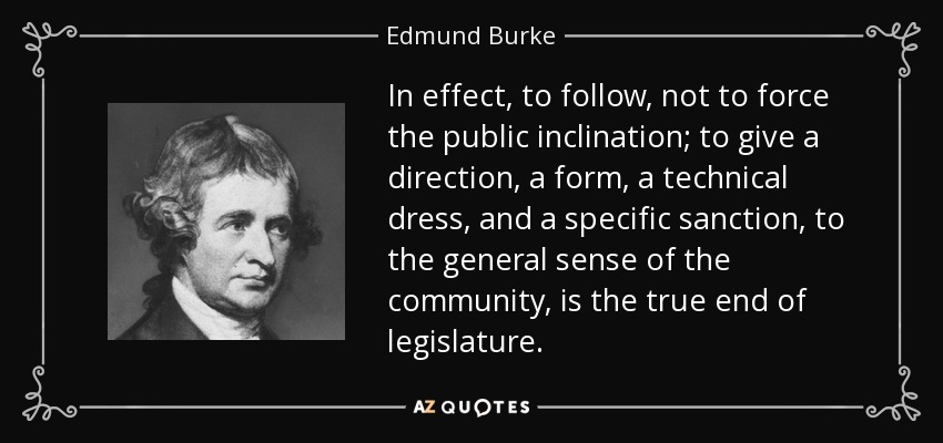 In effect, to follow, not to force the public inclination; to give a direction, a form, a technical dress, and a specific sanction, to the general sense of the community, is the true end of legislature. - Edmund Burke