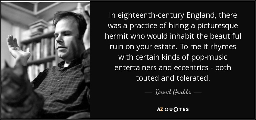 In eighteenth-century England, there was a practice of hiring a picturesque hermit who would inhabit the beautiful ruin on your estate. To me it rhymes with certain kinds of pop-music entertainers and eccentrics - both touted and tolerated. - David Grubbs