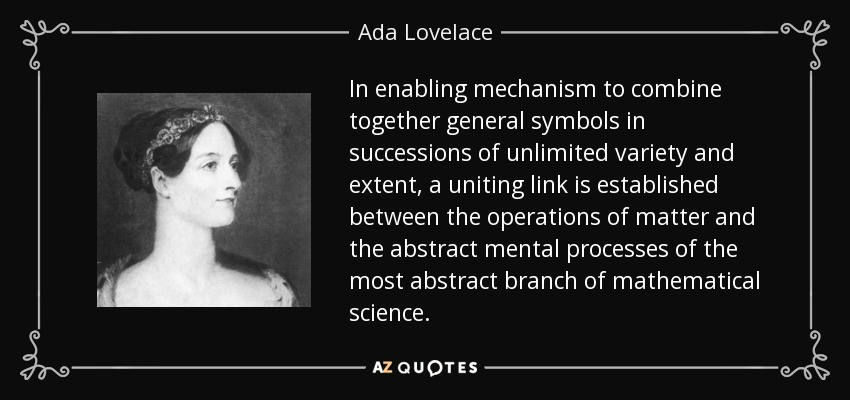 In enabling mechanism to combine together general symbols in successions of unlimited variety and extent, a uniting link is established between the operations of matter and the abstract mental processes of the most abstract branch of mathematical science. - Ada Lovelace