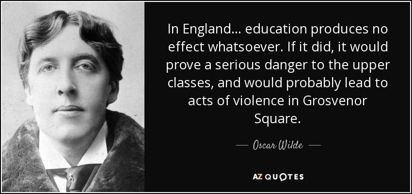 In England ... education produces no effect whatsoever. If it did, it would prove a serious danger to the upper classes, and would probably lead to acts of violence in Grosvenor Square. - Oscar Wilde