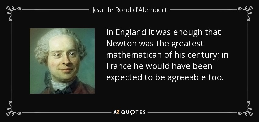 In England it was enough that Newton was the greatest mathematican of his century; in France he would have been expected to be agreeable too. - Jean le Rond d'Alembert