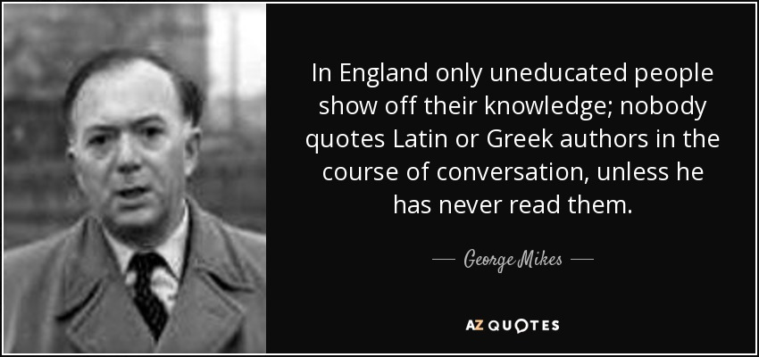 George Mikes Quote In England Only Uneducated People Show Off Their