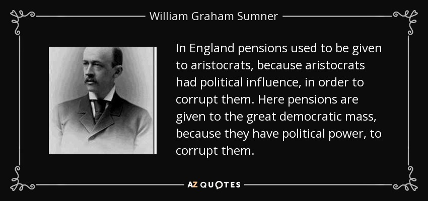 In England pensions used to be given to aristocrats, because aristocrats had political influence, in order to corrupt them. Here pensions are given to the great democratic mass, because they have political power, to corrupt them. - William Graham Sumner