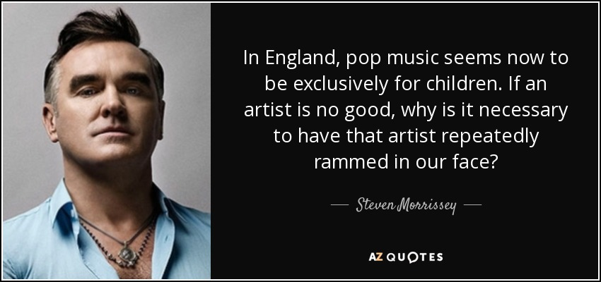 In England, pop music seems now to be exclusively for children. If an artist is no good, why is it necessary to have that artist repeatedly rammed in our face? - Steven Morrissey