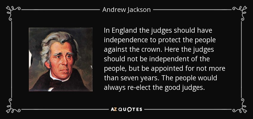 In England the judges should have independence to protect the people against the crown. Here the judges should not be independent of the people, but be appointed for not more than seven years. The people would always re-elect the good judges. - Andrew Jackson