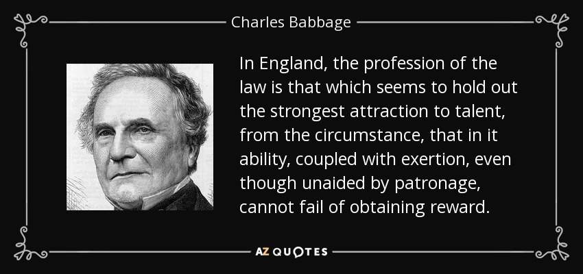 In England, the profession of the law is that which seems to hold out the strongest attraction to talent, from the circumstance, that in it ability, coupled with exertion, even though unaided by patronage, cannot fail of obtaining reward. - Charles Babbage