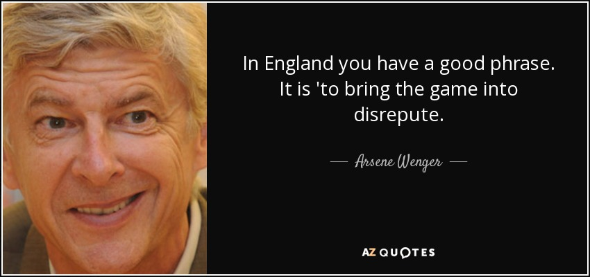 In England you have a good phrase. It is 'to bring the game into disrepute. - Arsene Wenger