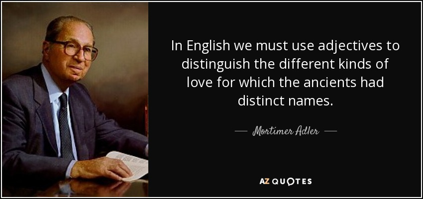 In English we must use adjectives to distinguish the different kinds of love for which the ancients had distinct names. - Mortimer Adler