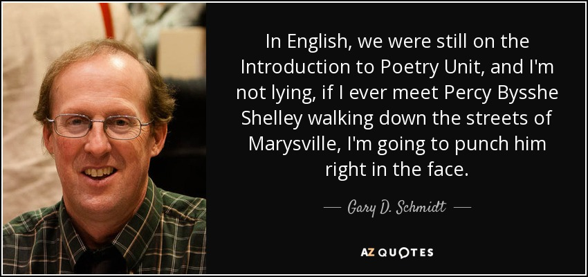 In English, we were still on the Introduction to Poetry Unit, and I'm not lying, if I ever meet Percy Bysshe Shelley walking down the streets of Marysville, I'm going to punch him right in the face. - Gary D. Schmidt