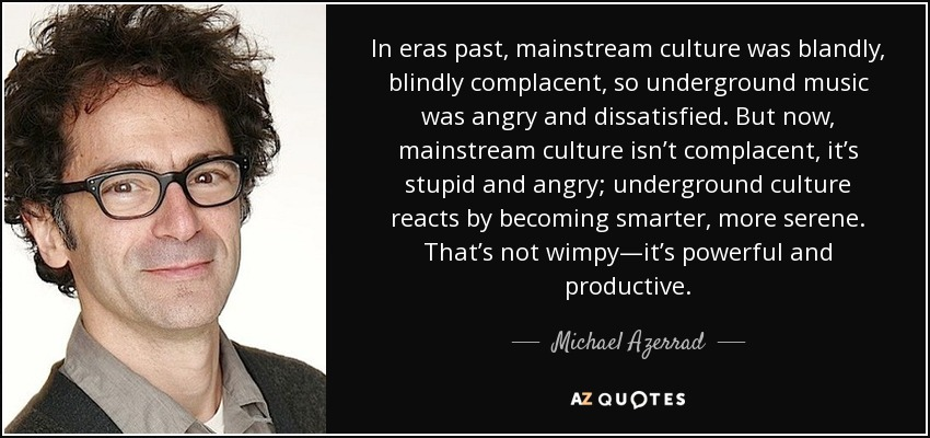 In eras past, mainstream culture was blandly, blindly complacent, so underground music was angry and dissatisfied. But now, mainstream culture isn't complacent, it's stupid and angry; underground culture reacts by becoming smarter, more serene. That's not wimpy—it's powerful and productive. - Michael Azerrad