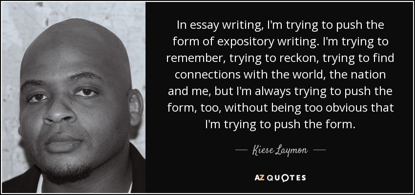 Kiese Laymon quote: In essay writing, I'm trying to push the