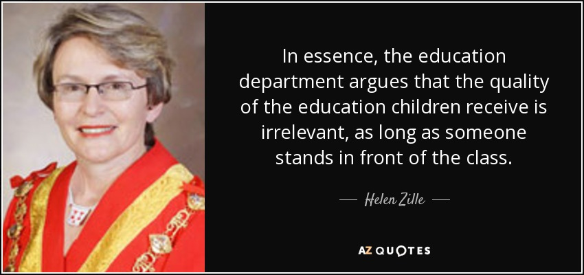 In essence, the education department argues that the quality of the education children receive is irrelevant, as long as someone stands in front of the class. - Helen Zille