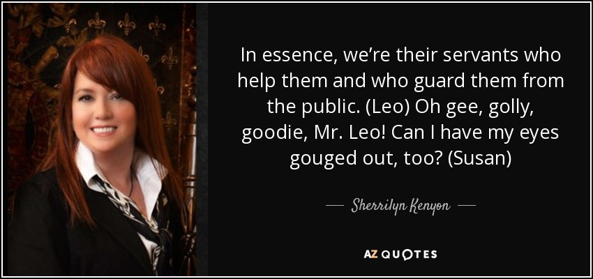 In essence, we're their servants who help them and who guard them from the public. (Leo) Oh gee, golly, goodie, Mr. Leo! Can I have my eyes gouged out, too? (Susan) - Sherrilyn Kenyon