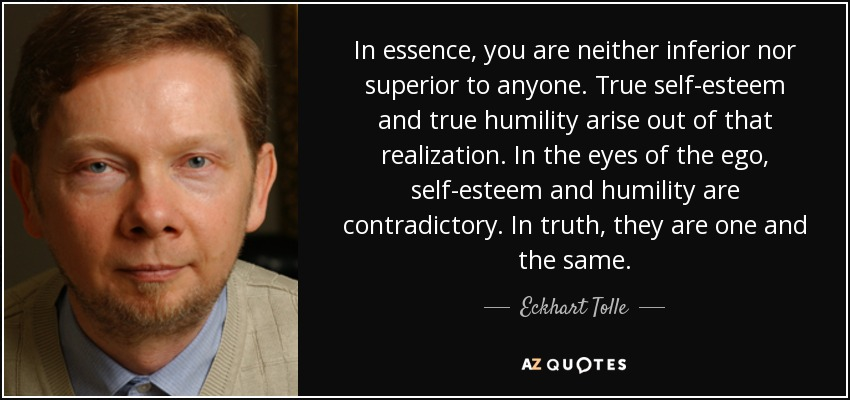 In essence, you are neither inferior nor superior to anyone. True self-esteem and true humility arise out of that realization. In the eyes of the ego, self-esteem and humility are contradictory. In truth, they are one and the same. - Eckhart Tolle