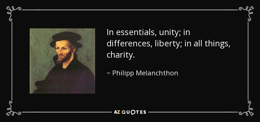 In essentials, unity; in differences, liberty; in all things, charity. - Philipp Melanchthon