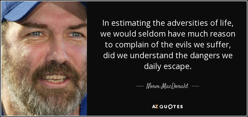 In estimating the adversities of life, we would seldom have much reason to complain of the evils we suffer, did we understand the dangers we daily escape. - Norm MacDonald