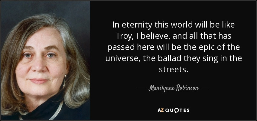 In eternity this world will be like Troy, I believe, and all that has passed here will be the epic of the universe, the ballad they sing in the streets. - Marilynne Robinson